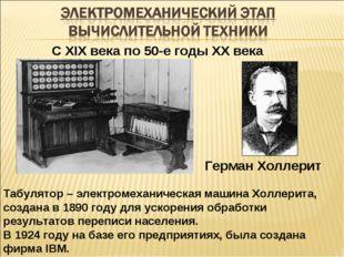 С XIX века по 50-е годы ХХ века Герман Холлерит Табулятор – электромеханическ