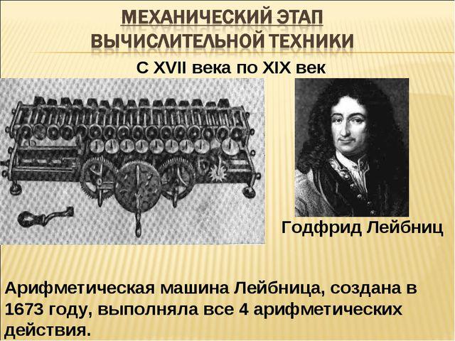 С XVII века по XIX век Арифметическая машина Лейбница, создана в 1673 году, в...