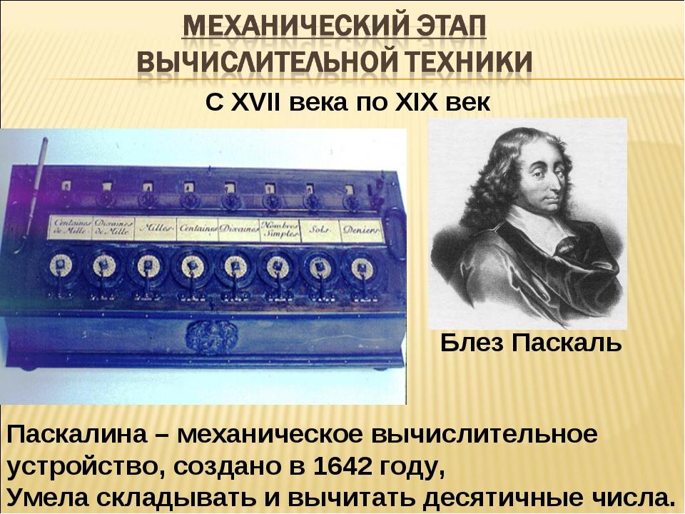 С XVII века по XIX век Паскалина – механическое вычислительное устройство, со...