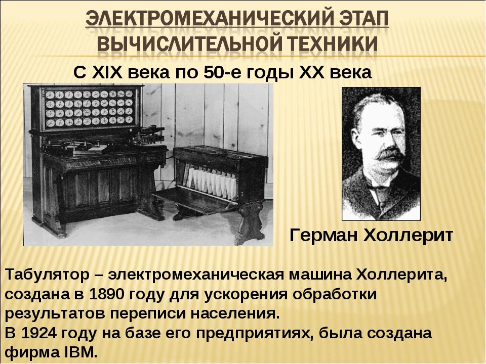 С XIX века по 50-е годы ХХ века Герман Холлерит Табулятор – электромеханическ...
