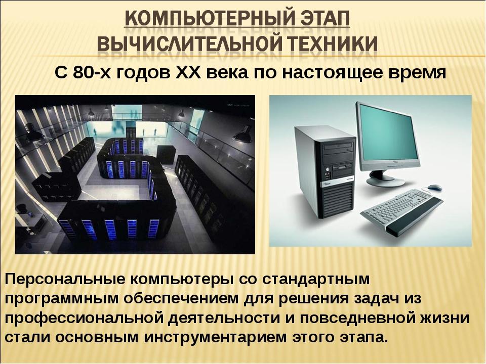 С 80-х годов ХХ века по настоящее время Персональные компьютеры со стандартны...