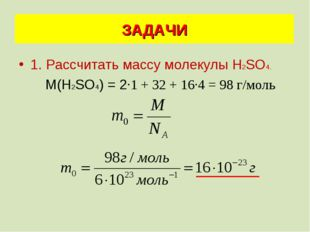 1. Рассчитать массу молекулы Н2SО4. М(Н2SО4) = 2·1 + 32 + 16·4 = 98 г/моль ЗА