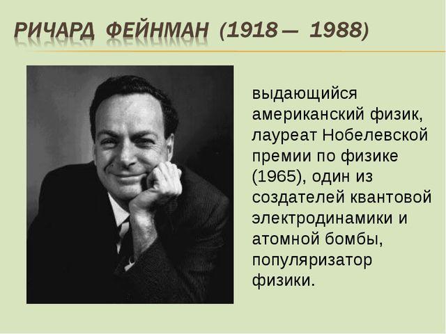 выдающийся американский физик, лауреат Нобелевской премии по физике (1965), о...