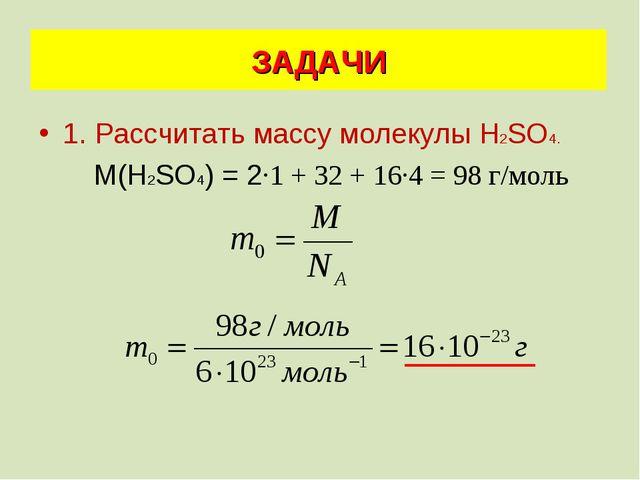 1. Рассчитать массу молекулы Н2SО4. М(Н2SО4) = 2·1 + 32 + 16·4 = 98 г/моль ЗА...
