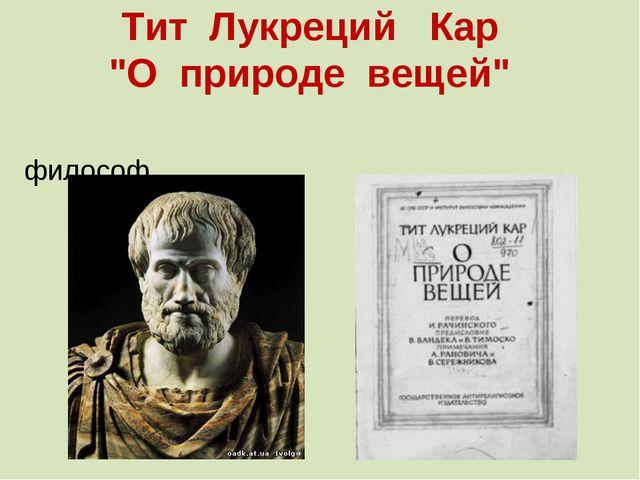 "Тит Лукреций Кар ""О природе вещей"" Тит Лукре́ций Кар — римский поэт и философ."