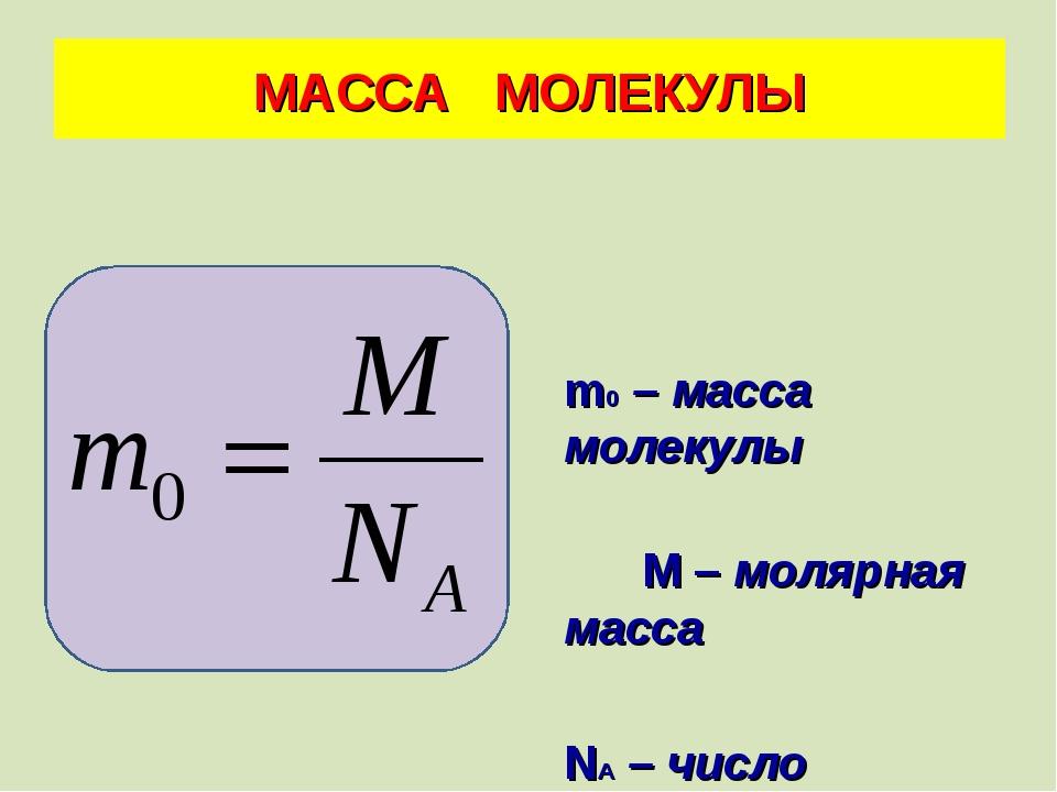 m0 – масса молекулы М – молярная масса NА – число Авогадро МАССА МОЛЕКУЛЫ