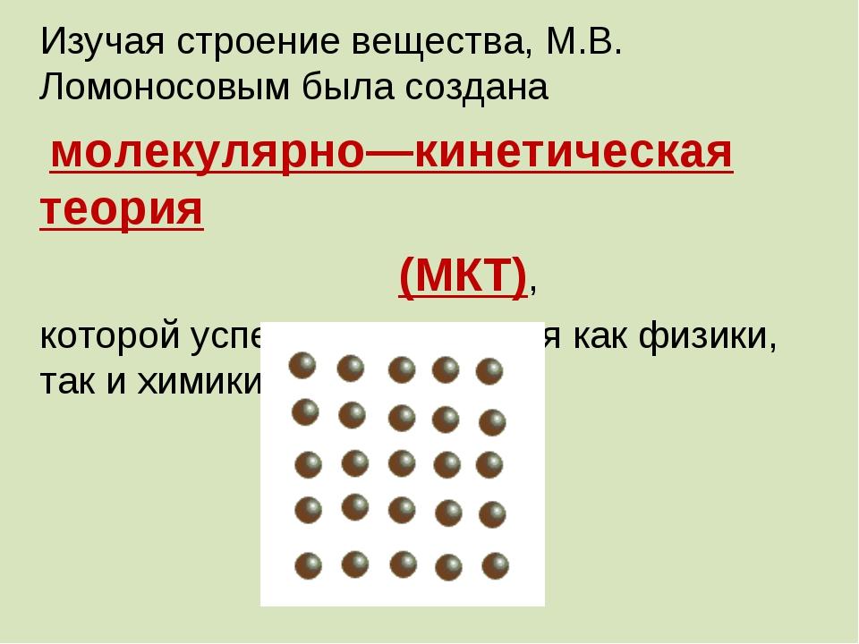 Изучая строение вещества, М.В. Ломоносовым была создана молекулярно—кинетичес...