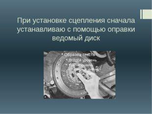 При установке сцепления сначала устанавливаю с помощью оправки ведомый диск