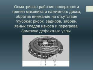 Осматриваю рабочие поверхности трения маховика и нажимного диска, обратив вни