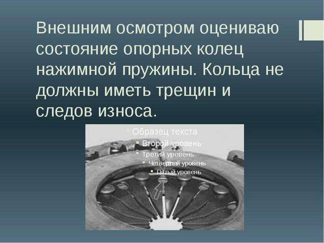 Внешним осмотром оцениваю состояние опорных колец нажимной пружины. Кольца не...