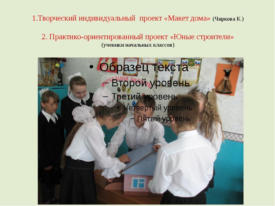 1.Творческий индивидуальный проект «Макет дома» (Чиркова К.) 2. Практико-орие...