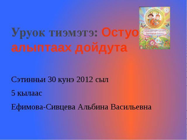 Уруок тиэмэтэ: Остуоруйа алыптаах дойдута Сэтинньи 30 кунэ 2012 сыл 5 кылаас...