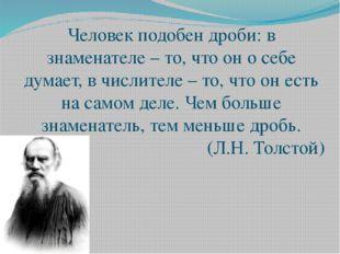 Человек подобен дроби: в знаменателе – то, что он о себе думает, в числителе