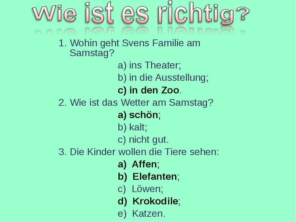 1. Wohin geht Svens Familie am Samstag? a) ins Theater; b) in die A...