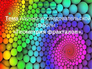 Тема научно-исследовательской работы : «Геометрия фракталов».