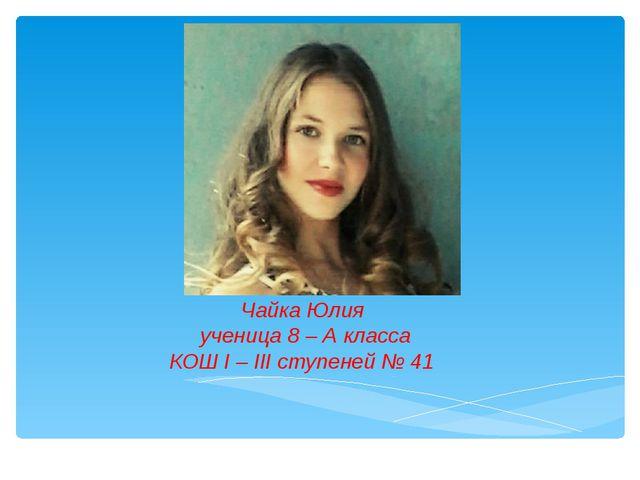 Чайка Юлия ученица 8 – А класса КОШ І – ІІІ ступеней № 41