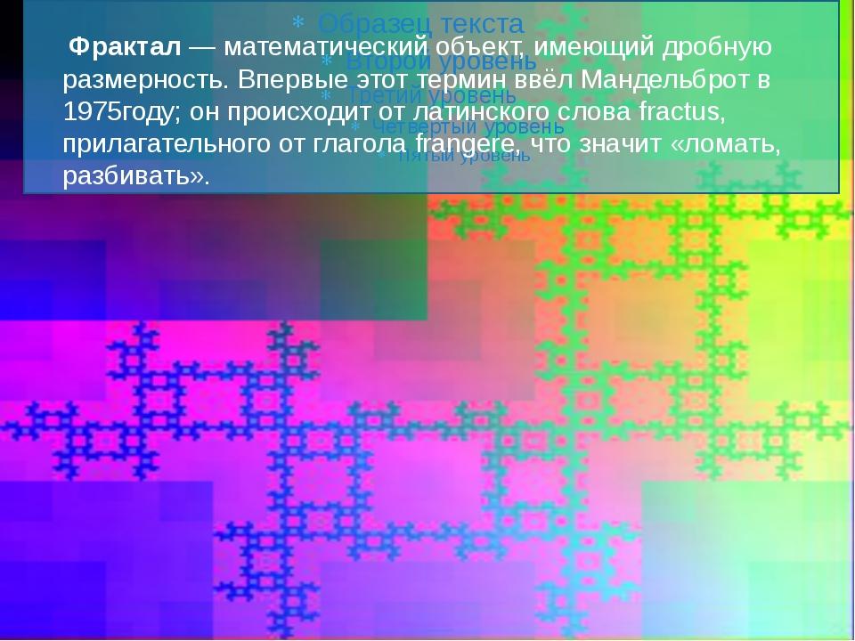 Фрактал — математический объект, имеющий дробную размерность. Впервые этот...