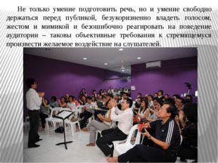 Не только умение подготовить речь, но и умение свободно держаться перед публи