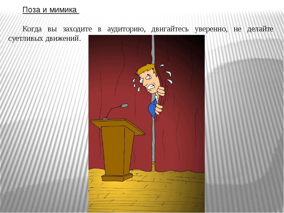 Поза и мимика Когда вы заходите в аудиторию, двигайтесь уверенно, не делайте...