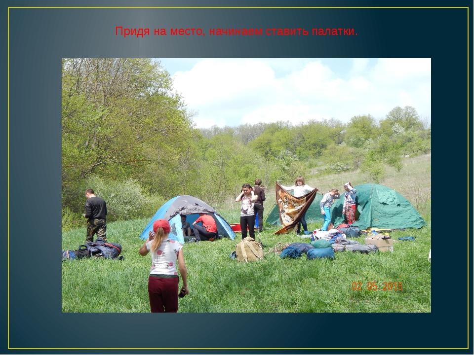 Придя на место, начинаем ставить палатки.