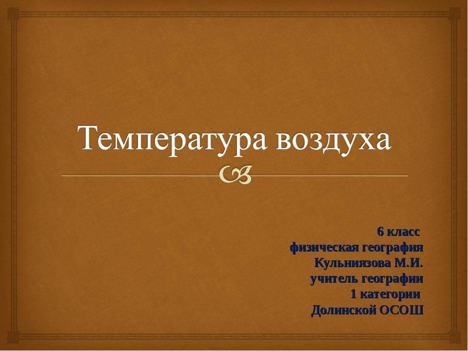 6 класс физическая география Кульниязова М.И. учитель географии 1 категории...