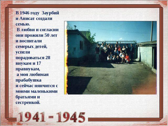 В 1946 году Заурбий и Анисат создали семью. В любви и согласии они прожили 50...