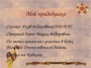 Мой прадедушка Скачко Яков Федорович(1926-Н.В) Старший брат Марии Федоровны.