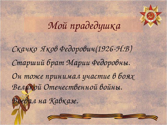 Мой прадедушка Скачко Яков Федорович(1926-Н.В) Старший брат Марии Федоровны....