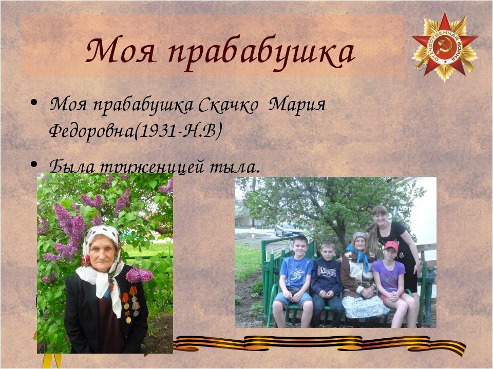 Моя прабабушка Моя прабабушка Скачко Мария Федоровна(1931-Н.В) Была тружениц...