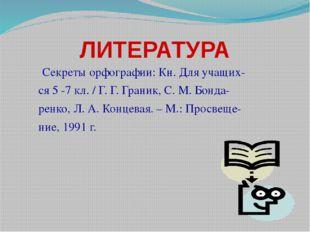 ЛИТЕРАТУРА Секреты орфографии: Кн. Для учащих- ся 5 -7 кл. / Г. Г. Граник, С.