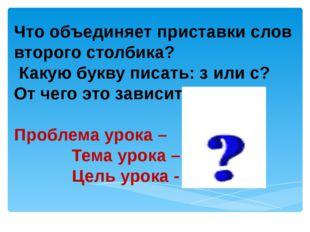 Что объединяет приставки слов второго столбика? Какую букву писать: з или с?