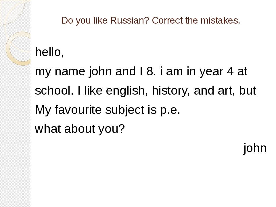 Do you like Russian? Correct the mistakes. hello, my name john and I 8. i am...