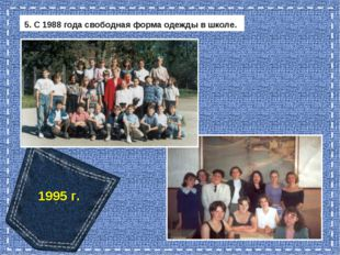 5. С 1988 года свободная форма одежды в школе. 1995 г.