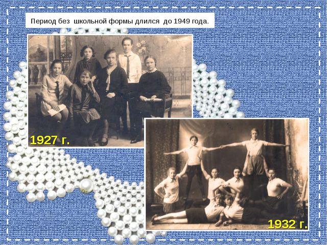 Период без школьной формы длился до 1949 года. 1927 г. 1932 г.
