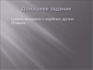 Собрать материалы о лицейских друзьях Пушкина.