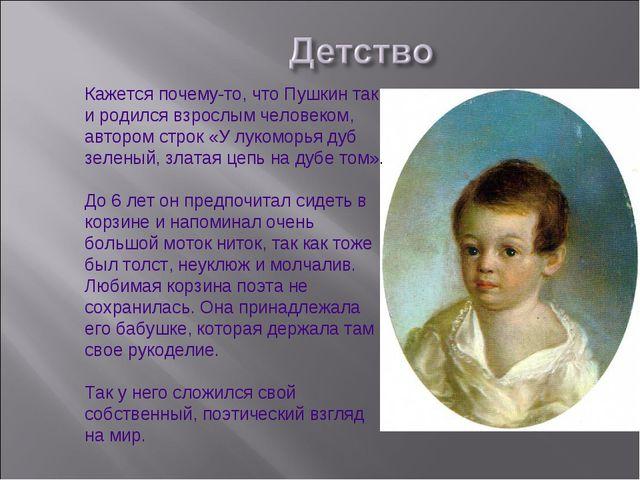Кажется почему-то, что Пушкин так и родился взрослым человеком, автором строк...