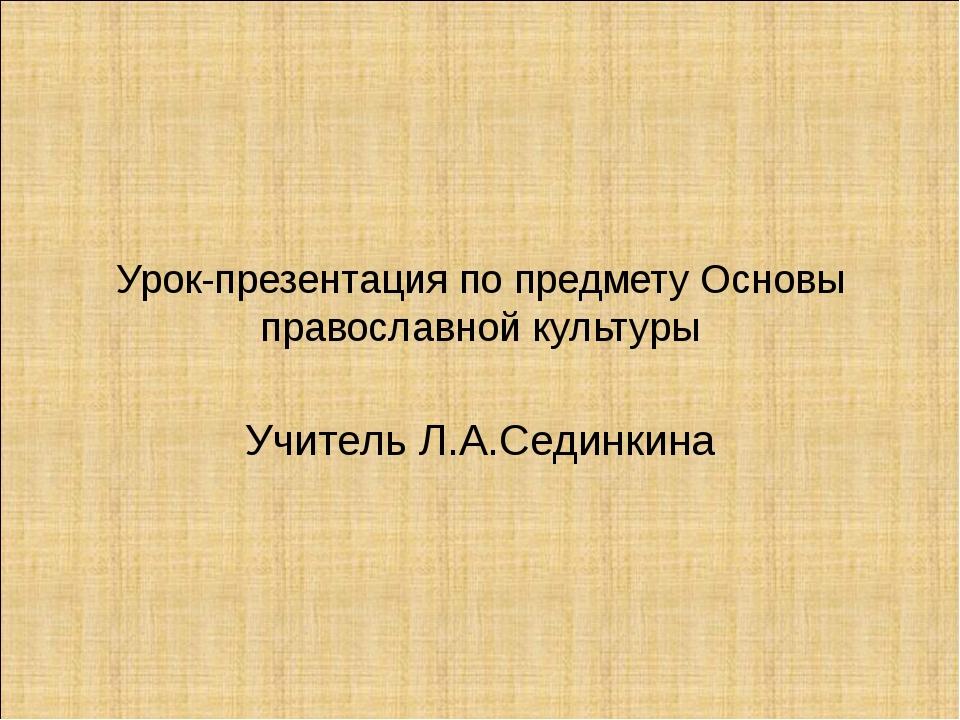 Урок-презентация по предмету Основы православной культуры Учитель Л.А.Сединкина