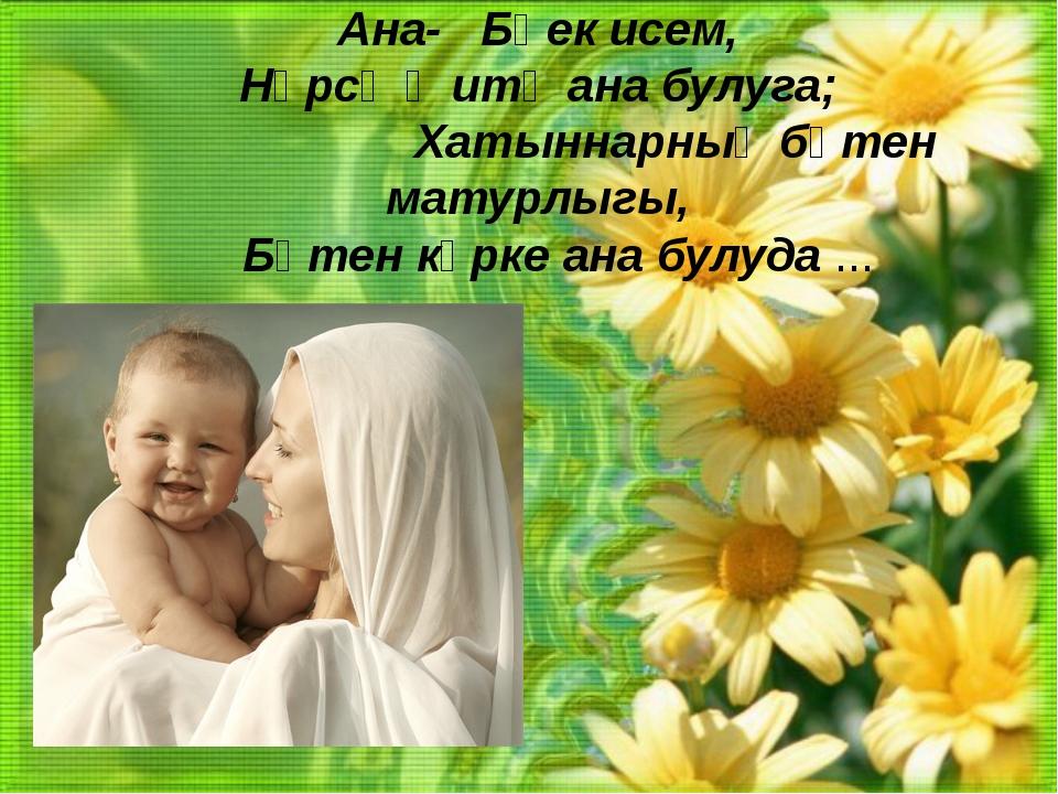 Ана-Бөек исем, Нәрсә җитә ана булуга;  Хатыннарның бөтен матурлыгы, ...