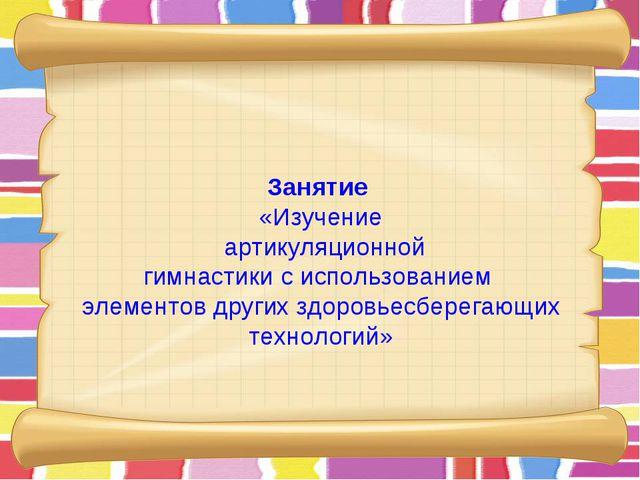 Занятие «Изучение артикуляционной гимнастики с использованием элементов други...