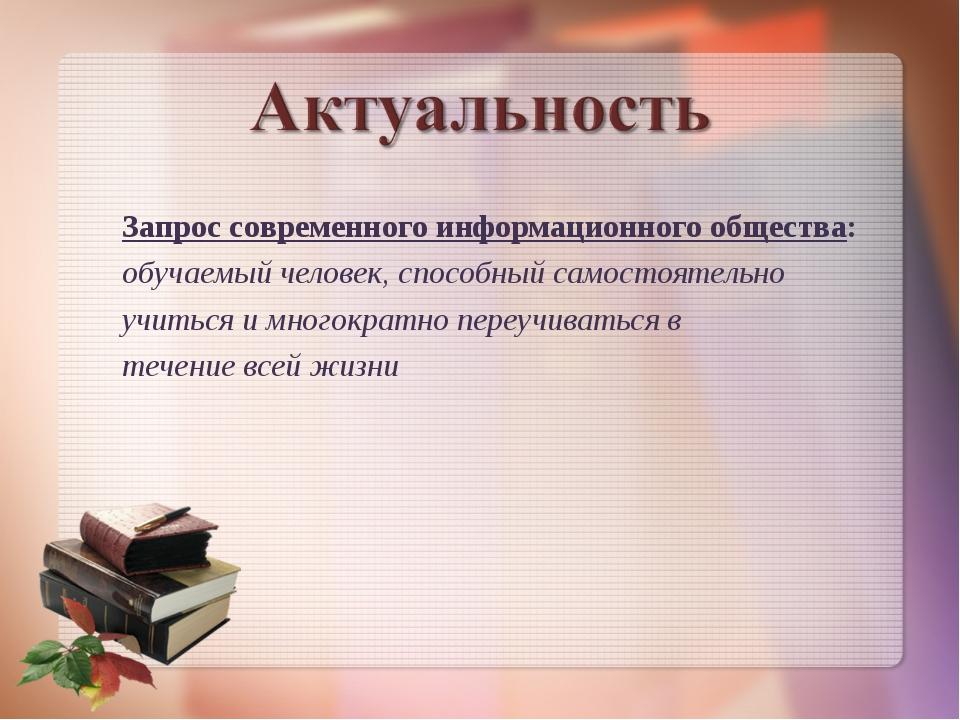 Запрос современного информационного общества: обучаемый человек, способный са...