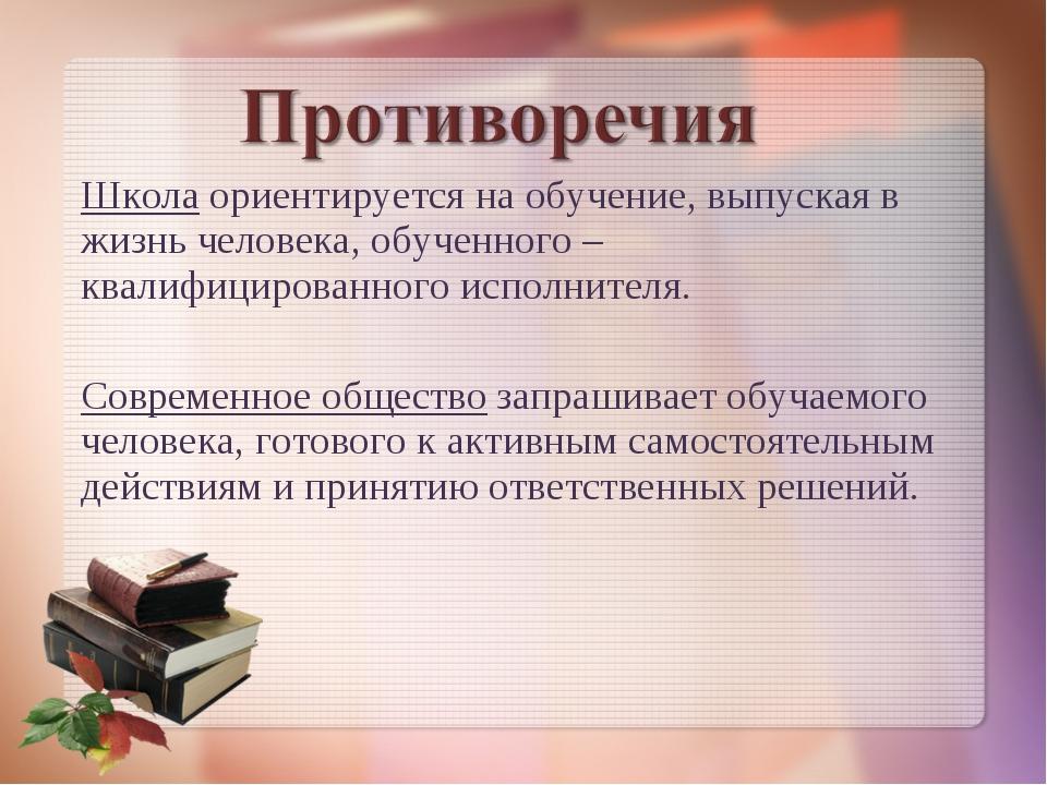 Школа ориентируется на обучение, выпуская в жизнь человека, обученного – квал...