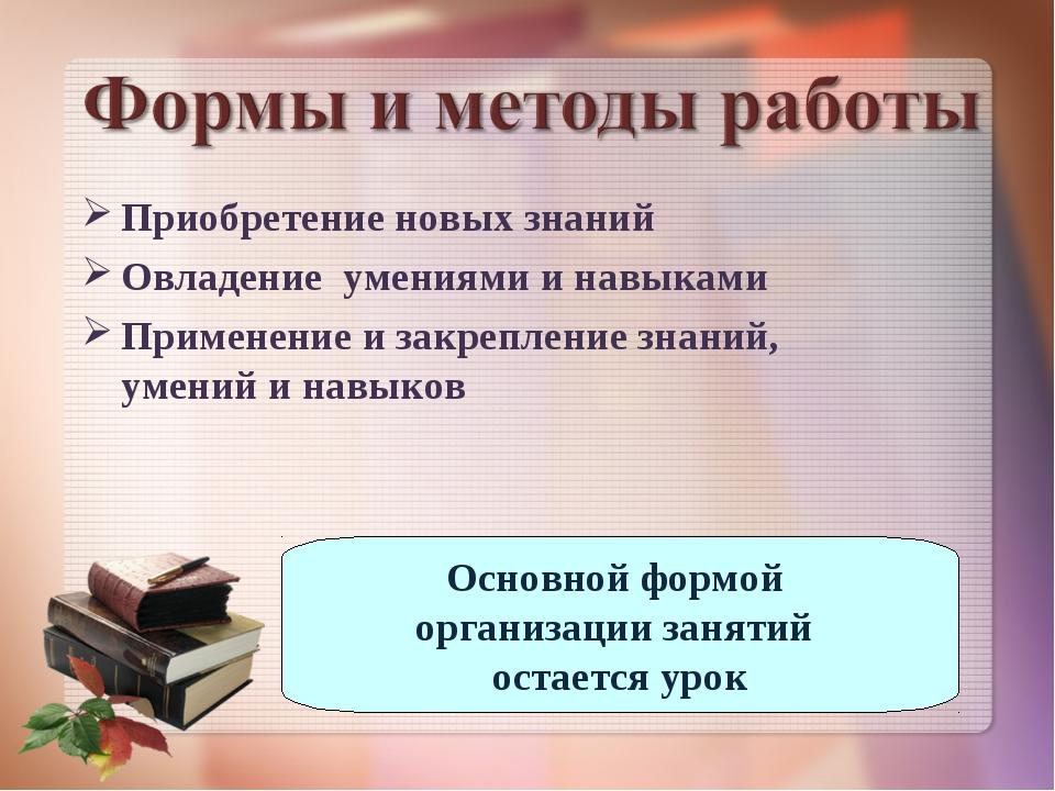 Приобретение новых знаний Овладение умениями и навыками Применение и закрепле...