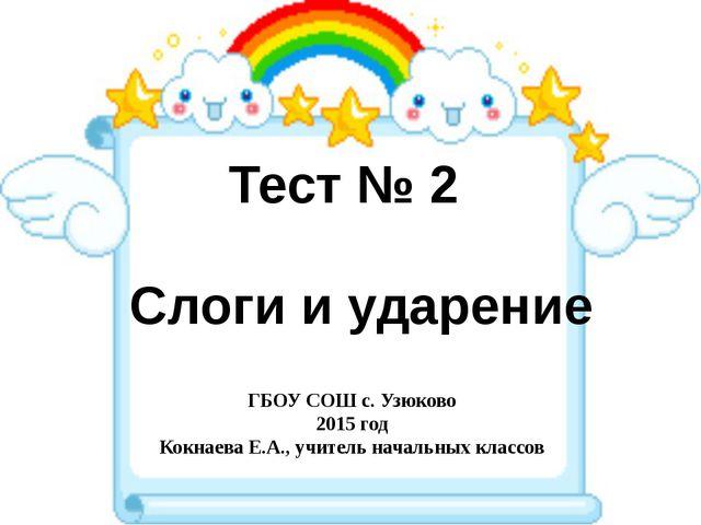 Тест № 2 Слоги и ударение ГБОУ СОШ с. Узюково 2015 год Кокнаева Е.А., учитель...