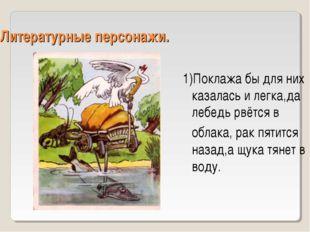 Литературные персонажи. 1)Поклажа бы для них казалась и легка,да лебедь рвётс
