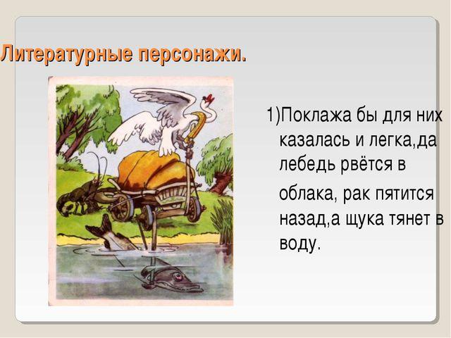 Литературные персонажи. 1)Поклажа бы для них казалась и легка,да лебедь рвётс...
