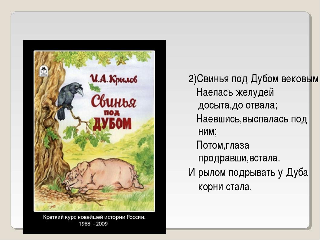 2)Свинья под Дубом вековым Наелась желудей досыта,до отвала; Наевшись,выспала...