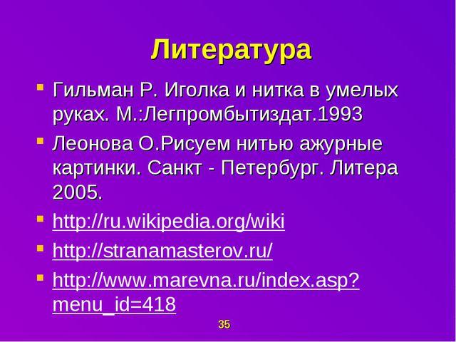 Литература Гильман Р. Иголка и нитка в умелых руках. М.:Легпромбытиздат.199...