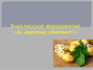 Внеклассное мероприятие «Ах, картошка, объеденье!!!»
