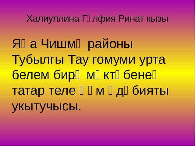 Халиуллина Гөлфия Ринат кызы Яңа Чишмә районы Тубылгы Тау гомуми урта белем б...