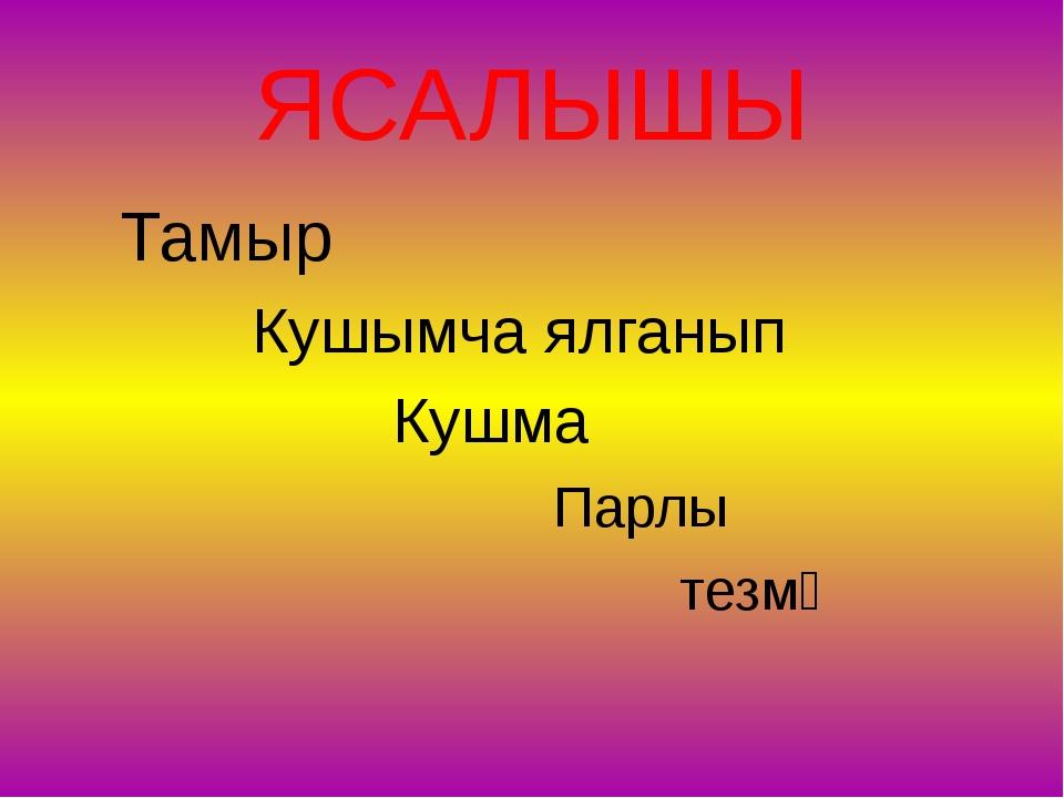 ЯСАЛЫШЫ Тамыр Кушымча ялганып Кушма Парлы тезмә
